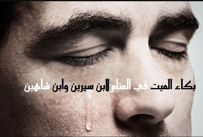صور بكاء الميت في المنام , تفسير بكاء الميت فى الحلم